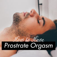 How to Have a Prostate Orgasm: Prostrate Milking
