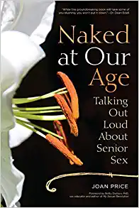 Naked At Our Age: Talking Out Loud About Senior Sex – By Joan Price